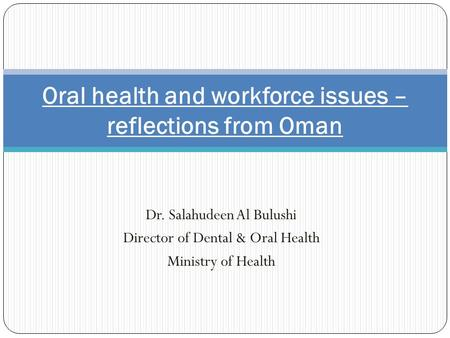 Dr. Salahudeen Al Bulushi Director of Dental & Oral Health Ministry of Health Oral health and workforce issues – reflections from Oman.