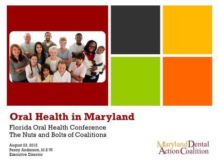 Oral Health in Maryland Florida Oral Health Conference The Nuts and Bolts of Coalitions August 23, 2012 Penny Anderson, M.S.W. Executive Director.