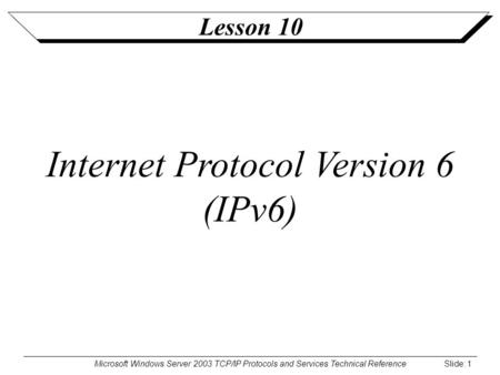 Microsoft Windows Server 2003 TCP/IP Protocols and Services Technical Reference Slide: 1 Lesson 10 Internet Protocol Version 6 (IPv6)