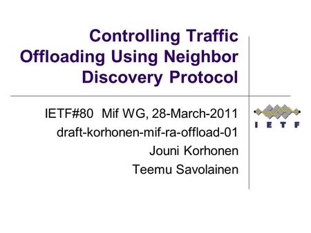 Controlling Traffic Offloading Using Neighbor Discovery Protocol IETF#80 Mif WG, 28-March-2011 draft-korhonen-mif-ra-offload-01 Jouni Korhonen Teemu Savolainen.