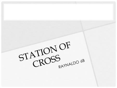 STATION OF CROSS RAYNALDO 6B. DEFINITION A prayer devotion consisting of prayers and meditations of people, before 14 crosses or display pictures are.