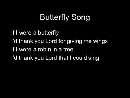 Butterfly Song If I were a butterfly I'd thank you Lord for giving me wings If I were a robin in a tree I'd thank you Lord that I could sing.