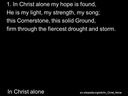 In Christ alone 1. In Christ alone my hope is found, He is my light, my strength, my song; this Cornerstone, this solid Ground, firm through the fiercest.