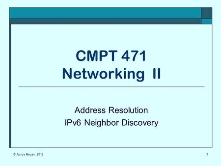 CMPT 471 Networking II Address Resolution IPv6 Neighbor Discovery 1© Janice Regan, 2012.