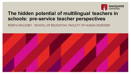 The hidden potential of multilingual teachers in schools: pre-service teacher perspectives ROBYN MOLONEY SCHOOL OF EDUCATION, FACULTY OF HUMAN SCIENCES.