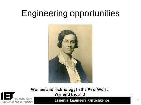 Essential Engineering Intelligence Engineering opportunities 1 Women and technology in the First World War and beyond.
