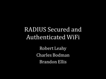 RADIUS Secured and Authenticated WiFi Robert Leahy Charles Bodman Brandon Ellis.