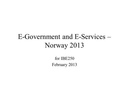 E-Government and E-Services – Norway 2013 for IBE250 February 2013.