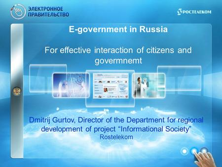 E-government in Russia For effective interaction of citizens and govermnemt Dmitrij Gurtov, Director of the Department for regional development of project.