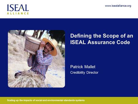 Scaling up the impacts of social and environmental standards systems www.isealalliance.org Defining the Scope of an ISEAL Assurance Code Patrick Mallet.