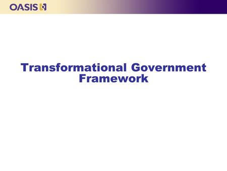 Transformational Government Framework. OASIS Overview  OASIS is a member consortium dedicated to building e-business systems' interoperability specifications.