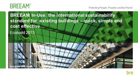 Part of the BRE Trust Protecting People, Property and the Planet BREEAM In-Use: the international sustainability standard for existing buildings – quick,