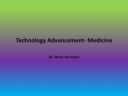 Technology Advancement- Medicine By: Macie Shumpert.