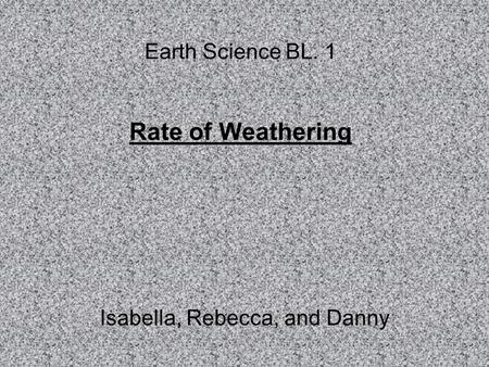 Earth Science BL. 1 Rate of Weathering Isabella, Rebecca, and Danny.