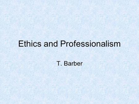 Ethics and Professionalism T. Barber. Important Attributes for a New Engineer Source: Arizona State students, faculty, industry representatives.