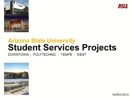 Arizona State University Student Services Projects DOWNTOWN | POLYTECHNIC | TEMPE | WEST MARCH 2012.