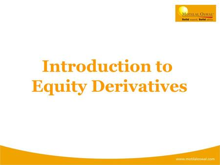 Introduction to Equity Derivatives. WHAT IS A DERIVATIVE? There are derivative instruments available which derive their value from: INDICESCOMMODITIES.