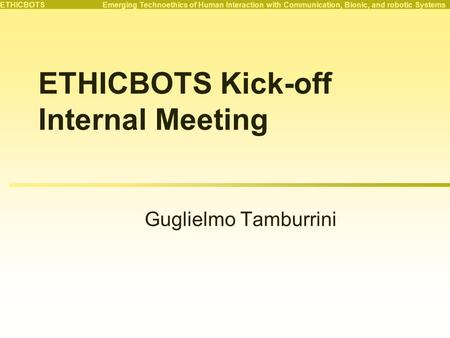 ETHICBOTS Emerging Technoethics of Human Interaction with Communication, Bionic, and robotic Systems ETHICBOTS Kick-off Internal Meeting Guglielmo Tamburrini.