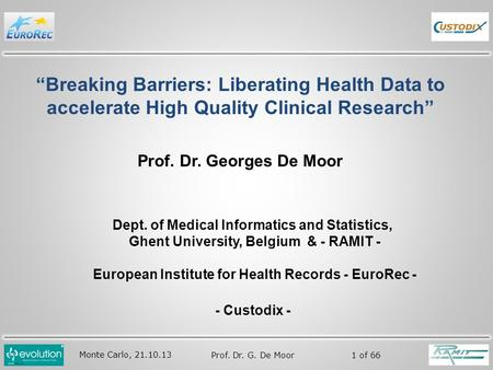"Monte Carlo, 21.10.13 Prof. Dr. G. De Moor 1 of 66 ""Breaking Barriers: Liberating Health Data to accelerate High Quality Clinical Research"" Prof. Dr. Georges."