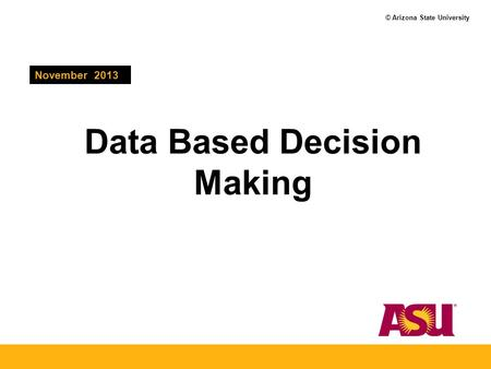 © Arizona State University Data Based Decision Making November 2013.