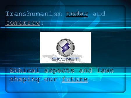 Transhumanismtodayand tomorrow: Transhumanism today and tomorrow: Ethical aspects and laws shaping our future.