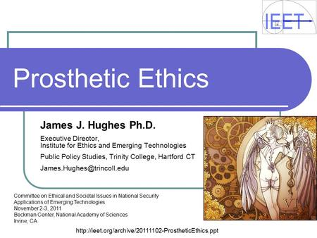 Prosthetic Ethics James J. Hughes Ph.D. Executive Director, Institute for Ethics and Emerging Technologies Public Policy Studies, Trinity College, Hartford.