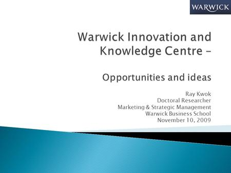 Ray Kwok Doctoral Researcher Marketing & Strategic Management Warwick Business School November 10, 2009.
