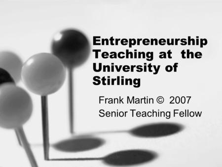 Entrepreneurship Teaching at the University of Stirling Frank Martin © 2007 Senior Teaching Fellow.