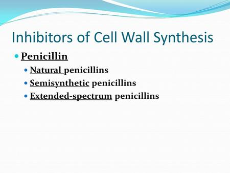 Inhibitors of Cell Wall Synthesis Penicillin Natural penicillins Semisynthetic penicillins Extended-spectrum penicillins.