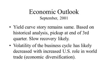 Economic Outlook September, 2001 Yield curve story remains same. Based on historical analysis, pickup at end of 3rd quarter. Slow recovery likely. Volatility.