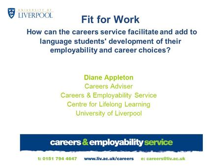 Fit for Work How can the careers service facilitate and add to language students' development of their employability and career choices? Diane Appleton.