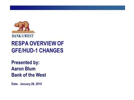 Presented by: Aaron Blum Bank of the West Date: January 26, 2010 RESPA OVERVIEW OF GFE/HUD-1 CHANGES.