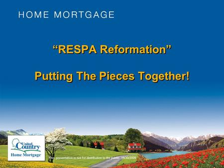 """RESPA Reformation"" Putting The Pieces Together! This presentation is not for distribution to the public. 11/30/2009."