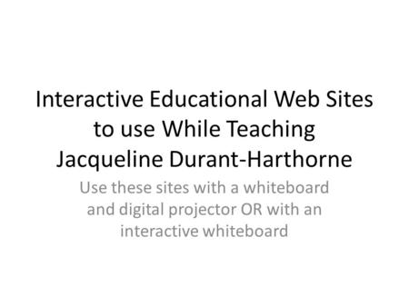 Interactive Educational Web Sites to use While Teaching Jacqueline Durant-Harthorne Use these sites with a whiteboard and digital projector OR with an.