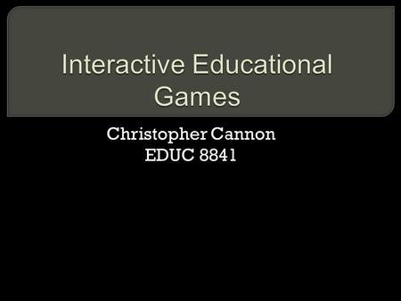 Christopher Cannon EDUC 8841. Video games and electronic devices have found their way into many homes. Incorporating games into instruction makes sense.