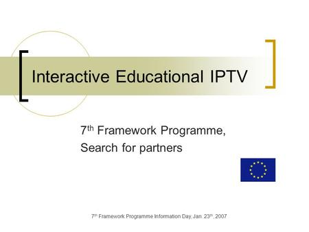 7 th Framework Programme Information Day, Jan. 23 th, 2007 Interactive Educational IPTV 7 th Framework Programme, Search for partners.