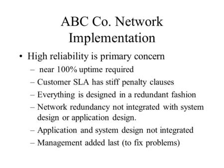 ABC Co. Network Implementation High reliability is primary concern – near 100% uptime required –Customer SLA has stiff penalty clauses –Everything is designed.