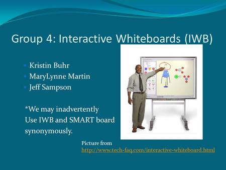 Group 4: Interactive Whiteboards (IWB) Kristin Buhr MaryLynne Martin Jeff Sampson *We may inadvertently Use IWB and SMART board synonymously. Picture from.