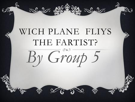 WICH PLANE FLIYS THE FARTIST? By Group 5. PROBLEM STATEMENT Which type of paper will fly the farthest as a paper airplane?