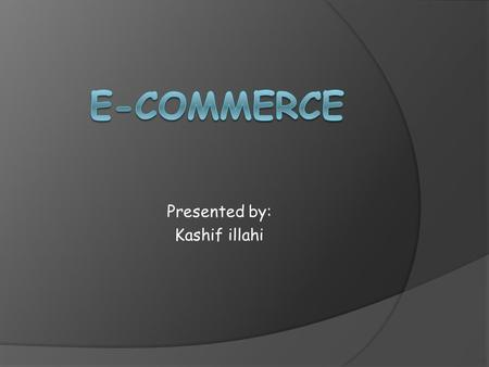 Presented by: Kashif illahi. Main points  What is E-commerce?  Who fascinated E-commerce?  Types of e-commerce applications, examples & their advantages.
