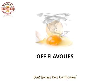 OFF FLAVOURS. Metallic Is very difficult to detect Is much easier to taste than to smell Easy trick – Make a fist and rub the beer on the base of thumb.