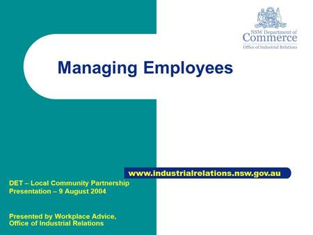 Managing Employees www.industrialrelations.nsw.gov.au DET – Local Community Partnership Presentation – 9 August 2004 Presented by Workplace Advice, Office.