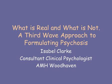 What is Real and What is Not. A Third Wave Approach to Formulating Psychosis Isabel Clarke Consultant Clinical Psychologist AMH Woodhaven.
