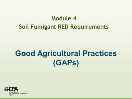 Good Agricultural Practices (GAPs) Module 4 Soil Fumigant RED Requirements.