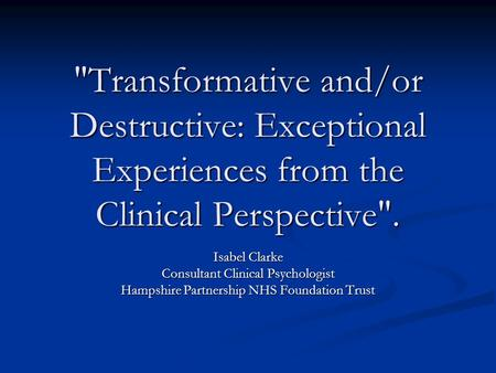 Transformative and/or Destructive: Exceptional Experiences from the Clinical Perspective. Isabel Clarke Consultant Clinical Psychologist Hampshire Partnership.