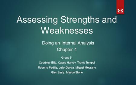 Assessing Strengths and Weaknesses Doing an Internal Analysis Chapter 4 Group 5: Courtney Ellis, Casey Harvey, Travis Tempel Roberto Padilla, Julio Garcia,