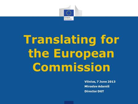 Translating for the European Commission Vilnius, 7 June 2013 Miroslav Adamiš Director DGT.