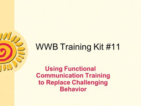 WWB Training Kit #11 Using Functional Communication Training to Replace Challenging Behavior.
