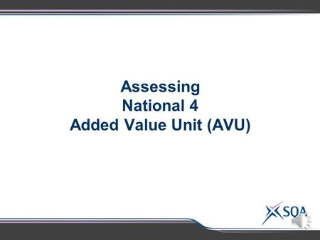 Assessing National 4 Added Value Unit (AVU) National 4 AVU– Transfer of Evidence  National 4 Assessment Standards 2.2 and 2.3 for the standard Units.