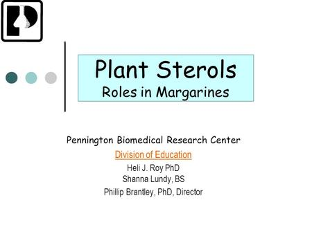Plant Sterols Roles in Margarines Pennington Biomedical Research Center Division of Education Heli J. Roy PhD Shanna Lundy, BS Phillip Brantley, PhD, Director.